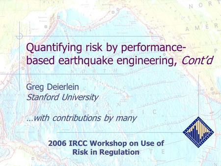 Quantifying risk by performance- based earthquake engineering, Cont'd Greg Deierlein Stanford University …with contributions by many 2006 IRCC Workshop.