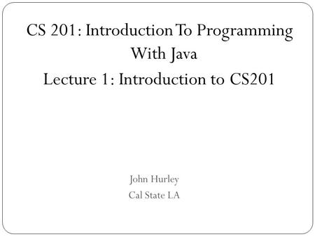 John Hurley Cal State LA CS 201: Introduction To Programming With Java Lecture 1: Introduction to CS201.