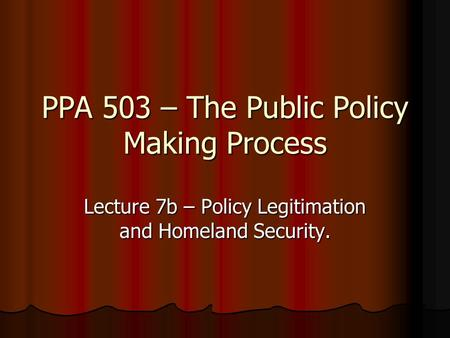 PPA 503 – The Public Policy Making Process Lecture 7b – Policy Legitimation and Homeland Security.