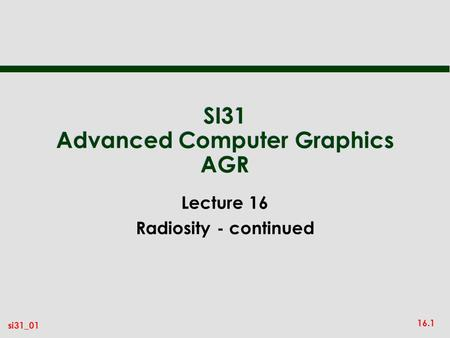 16.1 si31_01 SI31 Advanced Computer Graphics AGR Lecture 16 Radiosity - continued.