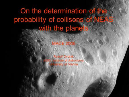 On the determination of the probability of collisons of NEAS with the planets MACE 2006 Rudolf Dvorak ADG, Institute of Astronomy University of Vienna.