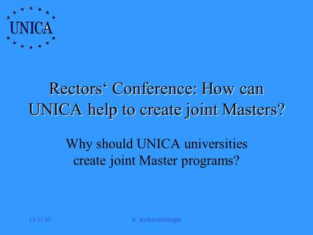 14.11.03 © Arthur Mettinger Rectors' Conference: How can UNICA help to create joint Masters? Why should UNICA universities create joint Master programs?