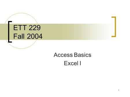 1 ETT 229 Fall 2004 Access Basics Excel I. 2 Agenda 11:00-11:05 – Quiz 11:05-12:00 – General Lecture 11:50-12:15 – Application Notes Schedule Changes.