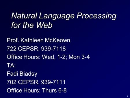1 Natural Language Processing for the Web Prof. Kathleen McKeown 722 CEPSR, 939-7118 Office Hours: Wed, 1-2; Mon 3-4 TA: Fadi Biadsy 702 CEPSR, 939-7111.