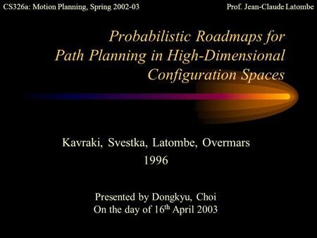 Probabilistic Roadmaps for Path Planning in High-Dimensional Configuration Spaces Kavraki, Svestka, Latombe, Overmars 1996 Presented by Dongkyu, Choi.