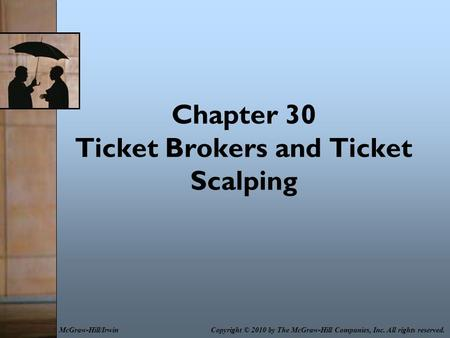 Chapter 30 Ticket Brokers and Ticket Scalping Copyright © 2010 by The McGraw-Hill Companies, Inc. All rights reserved.McGraw-Hill/Irwin.