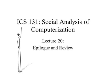 ICS 131: Social Analysis of Computerization Lecture 20: Epilogue and Review.