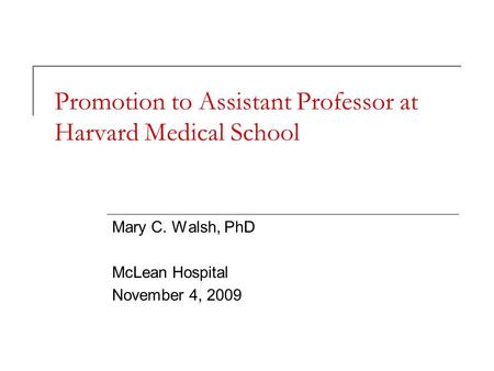 Promotion to Assistant Professor at Harvard Medical School Mary C. Walsh, PhD McLean Hospital November 4, 2009.