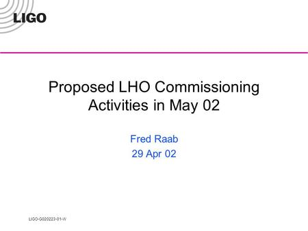 LIGO-G020223-01-W Proposed LHO Commissioning Activities in May 02 Fred Raab 29 Apr 02.