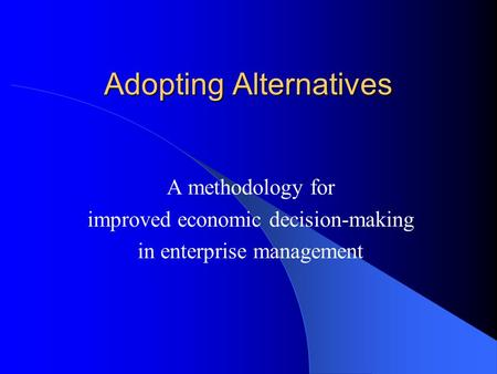 Adopting Alternatives A methodology for improved economic decision-making in enterprise management.