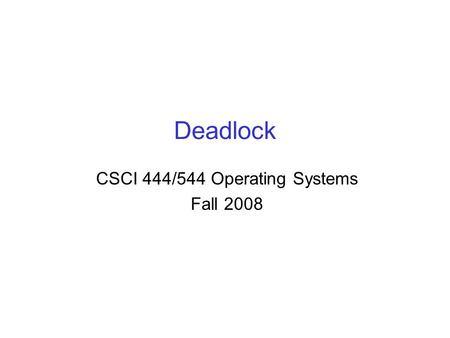 Deadlock CSCI 444/544 Operating Systems Fall 2008.
