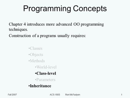 Fall 2007ACS-1805 Ron McFadyen1 Programming Concepts Chapter 4 introduces more advanced OO programming techniques. Construction of a programs usually requires: