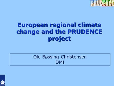 European regional climate change and the PRUDENCE project Ole Bøssing Christensen DMI.
