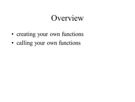 Overview creating your own functions calling your own functions.