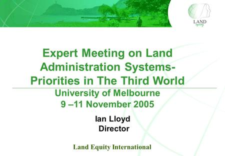 Expert Meeting on Land Administration Systems- Priorities in The Third World University of Melbourne 9 –11 November 2005 Ian Lloyd Director Land Equity.