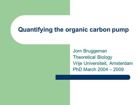 Quantifying the organic carbon pump Jorn Bruggeman Theoretical Biology Vrije Universiteit, Amsterdam PhD March 2004 – 2009.