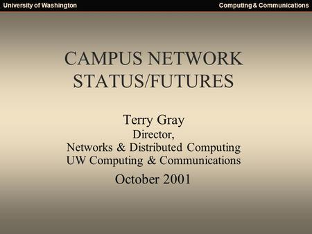 University of WashingtonComputing & Communications CAMPUS NETWORK STATUS/FUTURES Terry Gray Director, Networks & Distributed Computing UW Computing & Communications.