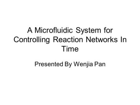 A Microfluidic System for Controlling Reaction Networks In Time Presented By Wenjia Pan.