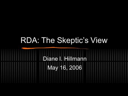 RDA: The Skeptic's View Diane I. Hillmann May 16, 2006.
