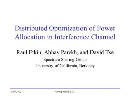 Nov 2003Group Meeting #2 Distributed Optimization of Power Allocation in Interference Channel Raul Etkin, Abhay Parekh, and David Tse Spectrum Sharing.
