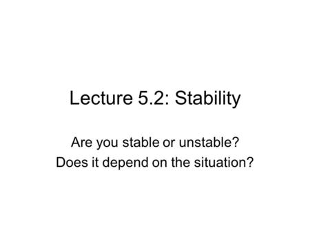 Lecture 5.2: Stability Are you stable or unstable? Does it depend on the situation?