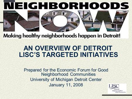 Detroit LISC's Neighborhoods NOW Campaign AN OVERVIEW OF DETROIT LISC'S TARGETED INITIATIVES Prepared for the Economic Forum for Good Neighborhood Communities.