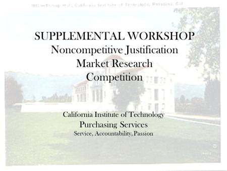 SUPPLEMENTAL WORKSHOP Noncompetitive Justification Market Research Competition California Institute of Technology Purchasing Services Service, Accountability,