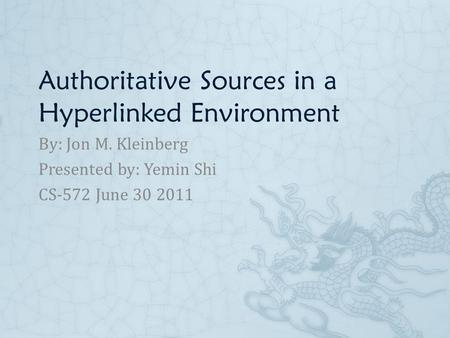 Authoritative Sources in a Hyperlinked Environment By: Jon M. Kleinberg Presented by: Yemin Shi CS-572 June 30 2011.