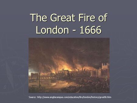 The Great Fire of London - 1666 Source: