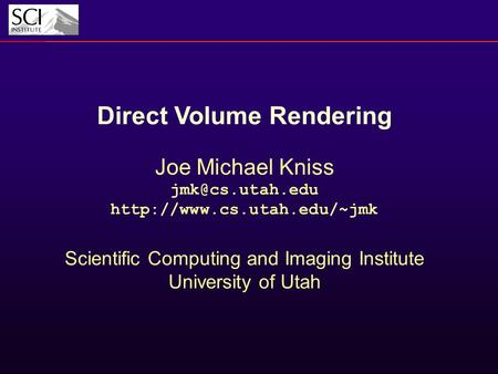 Direct Volume Rendering Joe Michael Kniss  Scientific Computing and Imaging Institute University of Utah.