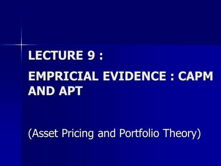 LECTURE 9 : EMPRICIAL EVIDENCE : CAPM AND APT