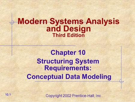 Copyright 2002 Prentice-Hall, Inc. Modern Systems Analysis and Design Third Edition Chapter 10 Structuring System Requirements: Conceptual Data Modeling.