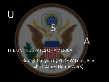 U S A THE UNITED STATES OF AMERICA Brought to you by YCDHW (Yang-Fan Chris Daniel Home-Work)