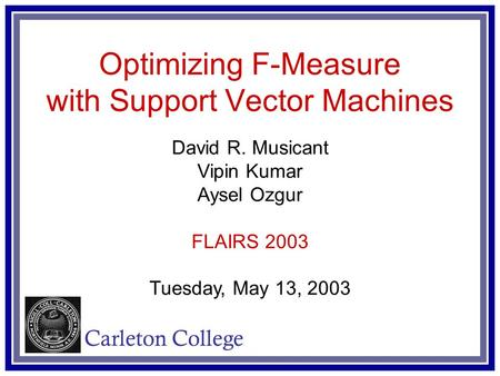 Optimizing F-Measure with Support Vector Machines David R. Musicant Vipin Kumar Aysel Ozgur FLAIRS 2003 Tuesday, May 13, 2003 Carleton College.