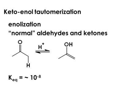 "Keto-enol tautomerization enolization ""normal"" aldehydes and ketones K eq = ~ 10 -8."