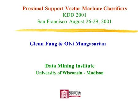 Proximal Support Vector Machine Classifiers KDD 2001 San Francisco August 26-29, 2001 Glenn Fung & Olvi Mangasarian Data Mining Institute University of.