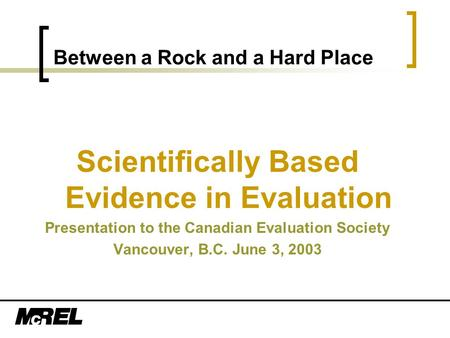 Between a Rock and a Hard Place Scientifically Based Evidence in Evaluation Presentation to the Canadian Evaluation Society Vancouver, B.C. June 3, 2003.