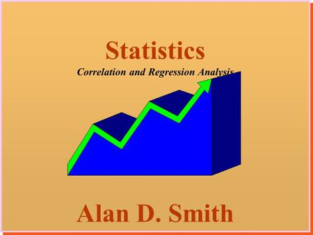 1 Statistics Correlation and Regression Analysis Alan D. Smith Statistics Correlation and Regression Analysis Alan D. Smith.