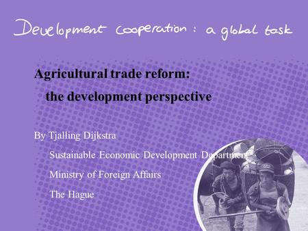 Agricultural trade reform: the development perspective By Tjalling Dijkstra Sustainable Economic Development Department Ministry of Foreign Affairs The.