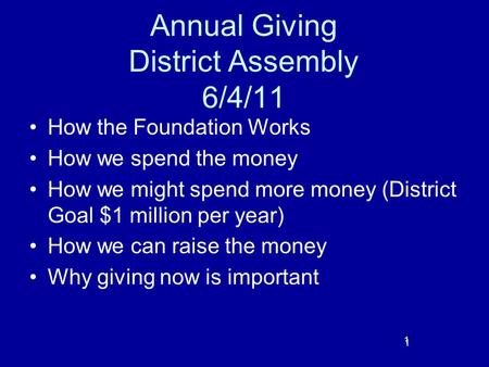 1 Annual Giving District Assembly 6/4/11 How the Foundation Works How we spend the money How we might spend more money (District Goal $1 million per year)