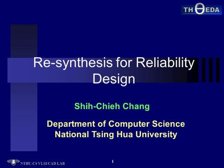 TH EDA NTHU-CS VLSI/CAD LAB 1 Re-synthesis for Reliability Design Shih-Chieh Chang Department of Computer Science National Tsing Hua University.