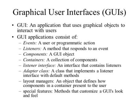 Graphical User Interfaces (GUIs) GUI: An application that uses graphical objects to interact with users GUI applications consist of: –Events: A user or.
