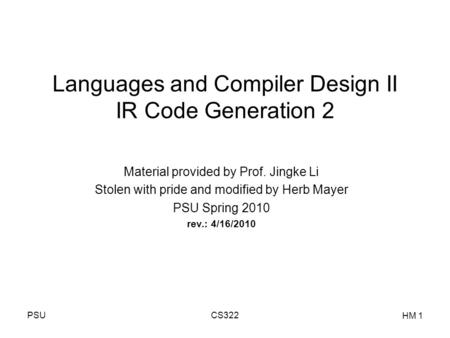 PSUCS322 HM 1 Languages and Compiler Design II IR Code Generation 2 Material provided by Prof. Jingke Li Stolen with pride and modified by Herb Mayer PSU.