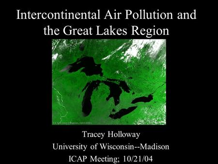 Intercontinental Air Pollution and the Great Lakes Region Tracey Holloway University of Wisconsin--Madison ICAP Meeting; 10/21/04.