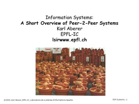 P2P Systems - 1 ©2005, Karl Aberer, EPFL-IC, Laboratoire de systèmes d'informations répartis Information Systems: A Short Overview of Peer-2-Peer Systems.