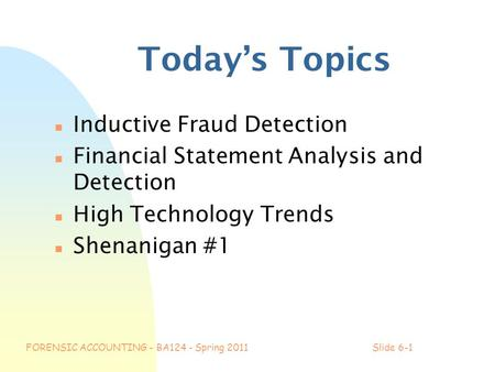 FORENSIC ACCOUNTING - BA124 - Spring 2011Slide 6-1 Today's Topics n Inductive Fraud Detection n Financial Statement Analysis and Detection n High Technology.