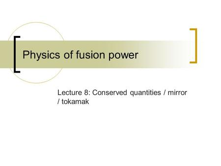 Physics of fusion power Lecture 8: Conserved quantities / mirror / tokamak.