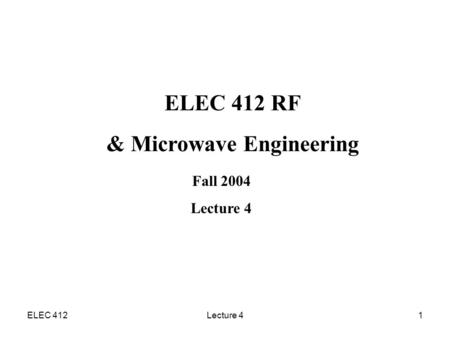 ELEC 412Lecture 41 ELEC 412 RF & Microwave Engineering Fall 2004 Lecture 4.