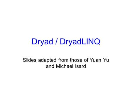 Dryad / DryadLINQ Slides adapted from those of Yuan Yu and Michael Isard.