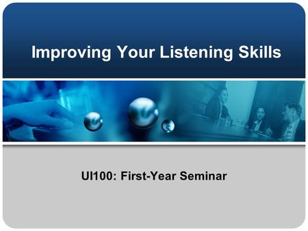Improving Your Listening Skills UI100: First-Year Seminar.